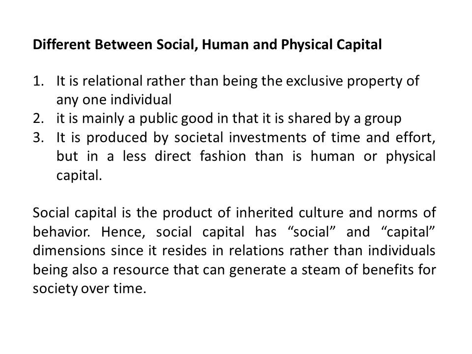 Different Between Social, Human and Physical Capital 1.It is relational rather than being the exclusive property of any one individual 2.it is mainly