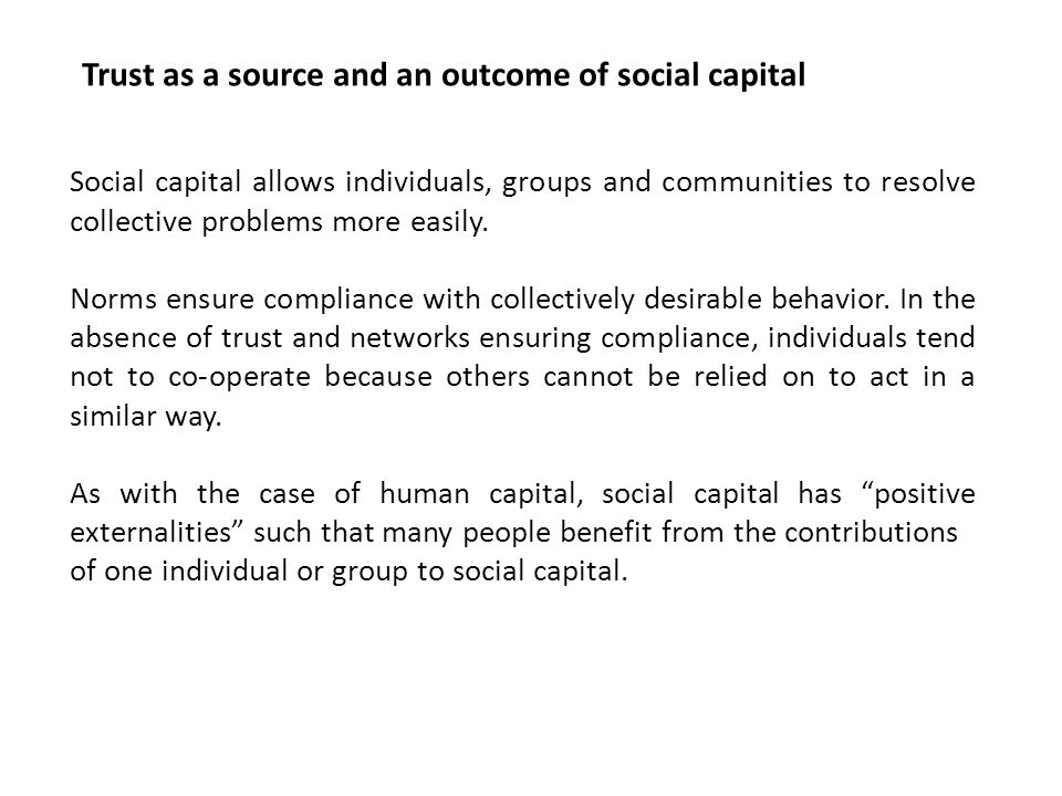 Social capital allows individuals, groups and communities to resolve collective problems more easily. Norms ensure compliance with collectively desira