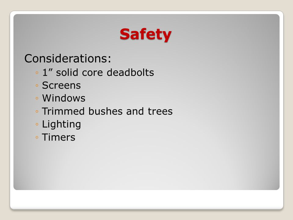 Safety Considerations: ◦1 solid core deadbolts ◦Screens ◦Windows ◦Trimmed bushes and trees ◦Lighting ◦Timers