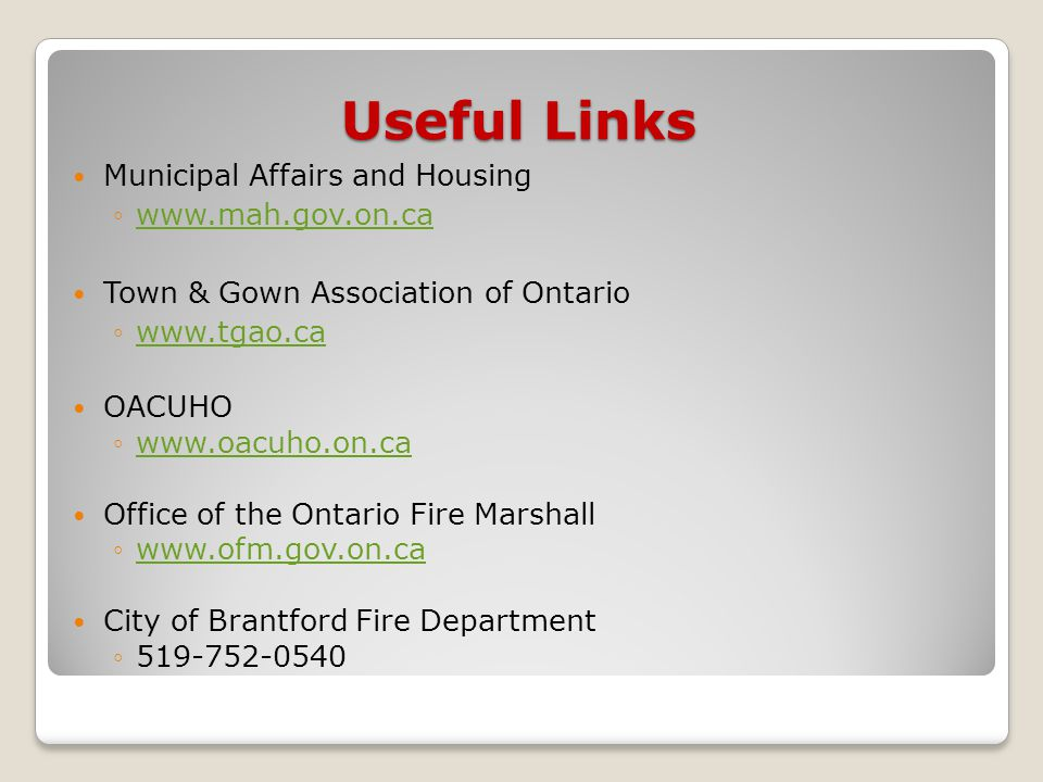 Useful Links Municipal Affairs and Housing ◦www.mah.gov.on.cawww.mah.gov.on.ca Town & Gown Association of Ontario ◦www.tgao.cawww.tgao.ca OACUHO ◦www.oacuho.on.cawww.oacuho.on.ca Office of the Ontario Fire Marshall ◦www.ofm.gov.on.cawww.ofm.gov.on.ca City of Brantford Fire Department ◦519-752-0540