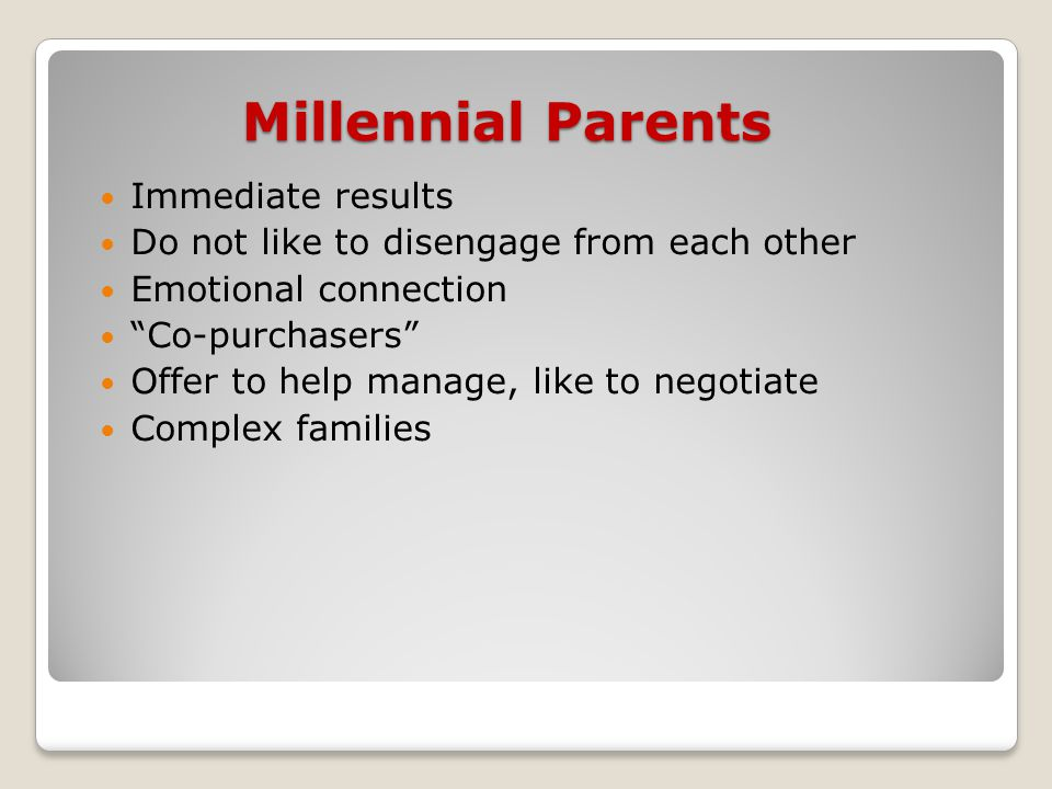 Millennial Parents Immediate results Do not like to disengage from each other Emotional connection Co-purchasers Offer to help manage, like to negotiate Complex families