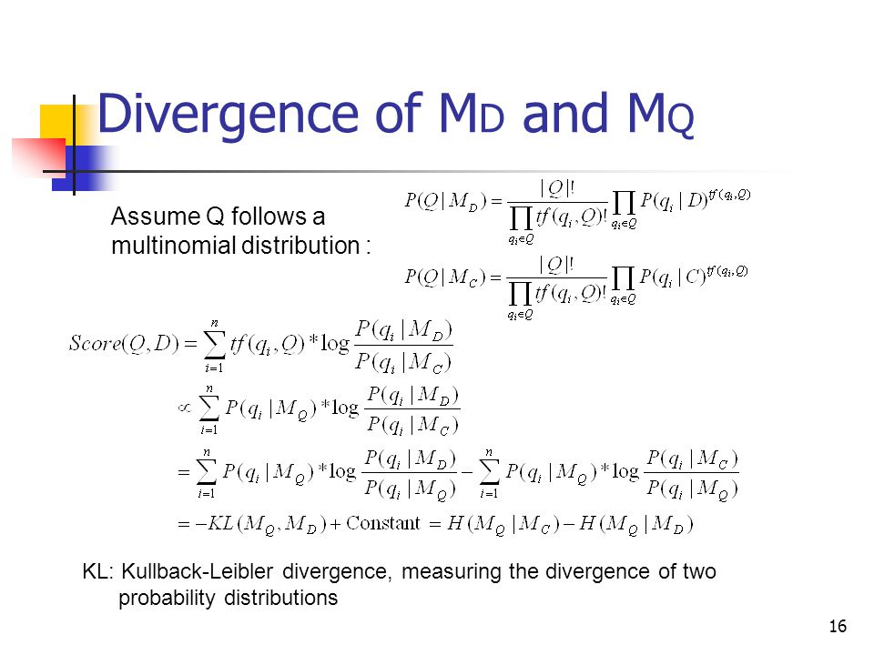 16 Divergence of M D and M Q KL: Kullback-Leibler divergence, measuring the divergence of two probability distributions Assume Q follows a multinomial distribution :