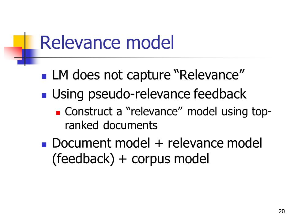 20 Relevance model LM does not capture Relevance Using pseudo-relevance feedback Construct a relevance model using top- ranked documents Document model + relevance model (feedback) + corpus model