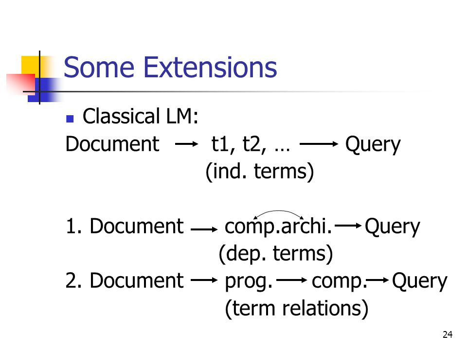 24 Some Extensions Classical LM: Document t1, t2, …Query (ind.