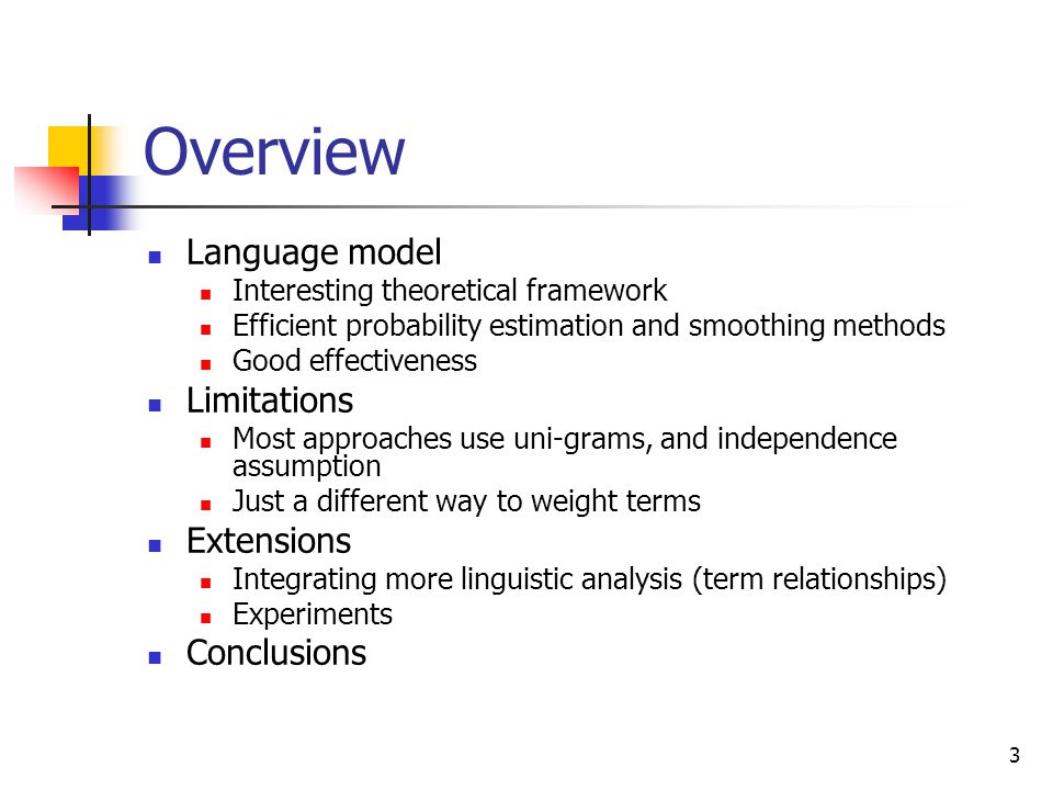 3 Overview Language model Interesting theoretical framework Efficient probability estimation and smoothing methods Good effectiveness Limitations Most approaches use uni-grams, and independence assumption Just a different way to weight terms Extensions Integrating more linguistic analysis (term relationships) Experiments Conclusions