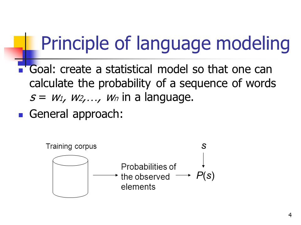 4 Principle of language modeling Goal: create a statistical model so that one can calculate the probability of a sequence of words s = w 1, w 2, …, w n in a language.