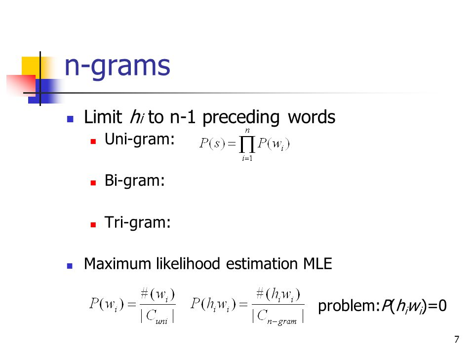 7 n-grams Limit h i to n-1 preceding words Uni-gram: Bi-gram: Tri-gram: Maximum likelihood estimation MLE problem:P(h i w i )=0