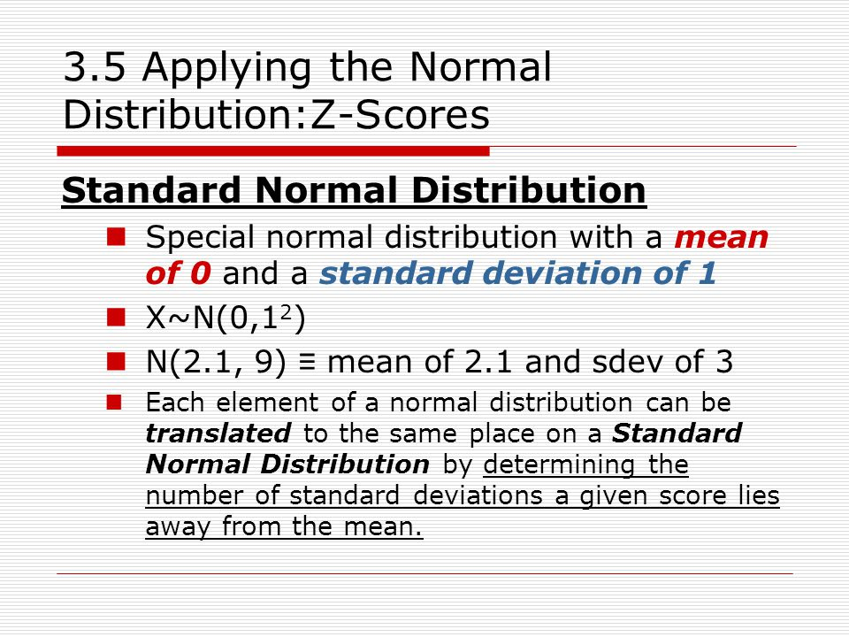3.5 Applying the Normal Distribution:Z-Scores  For a given score, x, we can say:  'z' is the number of sdev the score lies above or below the mean  Solving for z:  This is the z-score of a piece of data