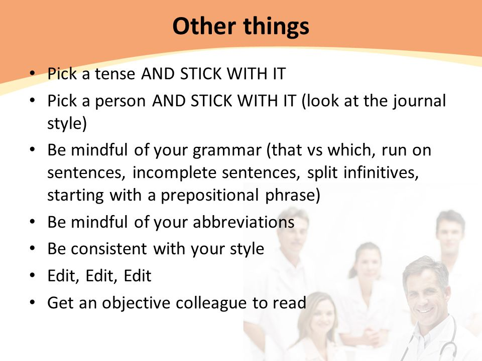 Other things Pick a tense AND STICK WITH IT Pick a person AND STICK WITH IT (look at the journal style) Be mindful of your grammar (that vs which, run on sentences, incomplete sentences, split infinitives, starting with a prepositional phrase) Be mindful of your abbreviations Be consistent with your style Edit, Edit, Edit Get an objective colleague to read