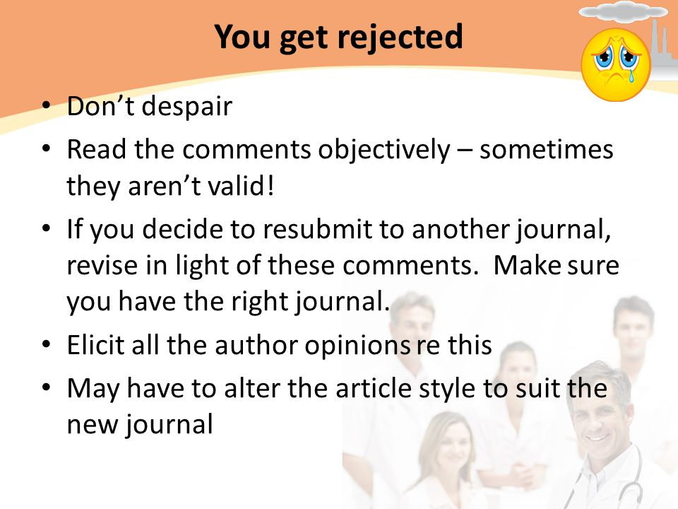 You get rejected Don't despair Read the comments objectively – sometimes they aren't valid.