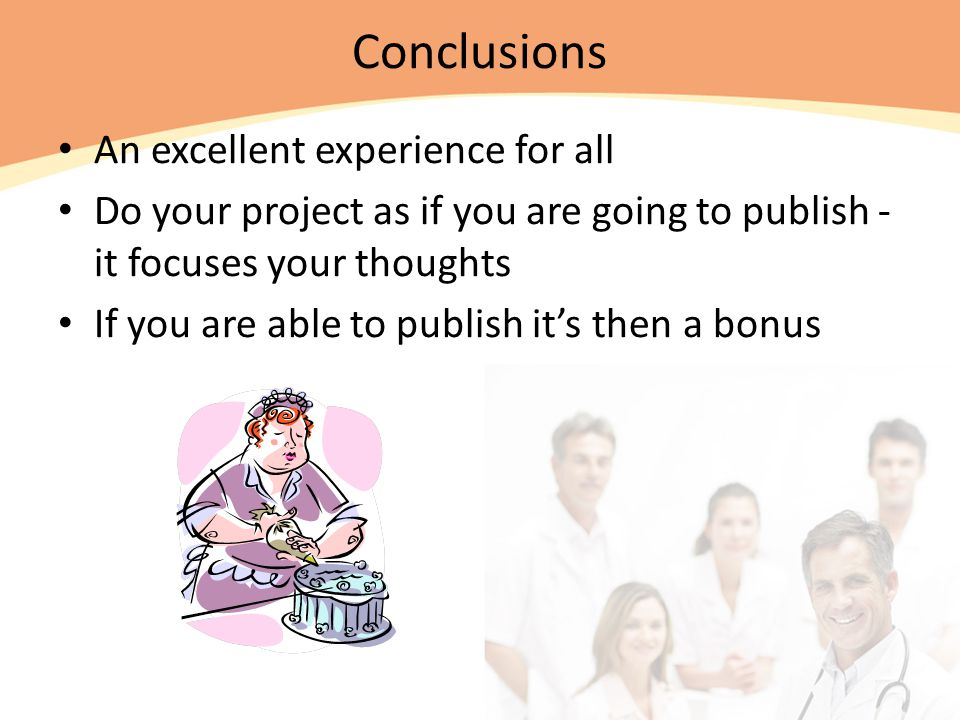 Conclusions An excellent experience for all Do your project as if you are going to publish - it focuses your thoughts If you are able to publish it's then a bonus