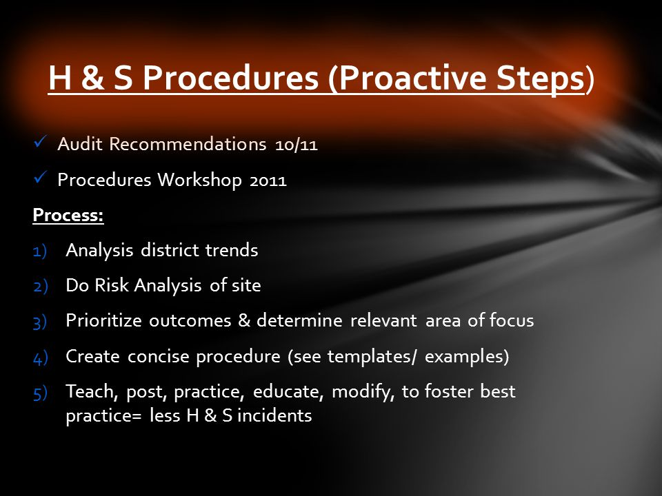 Audit Recommendations 10/11 Procedures Workshop 2011 Process: 1)Analysis district trends 2)Do Risk Analysis of site 3)Prioritize outcomes & determine relevant area of focus 4)Create concise procedure (see templates/ examples) 5)Teach, post, practice, educate, modify, to foster best practice= less H & S incidents