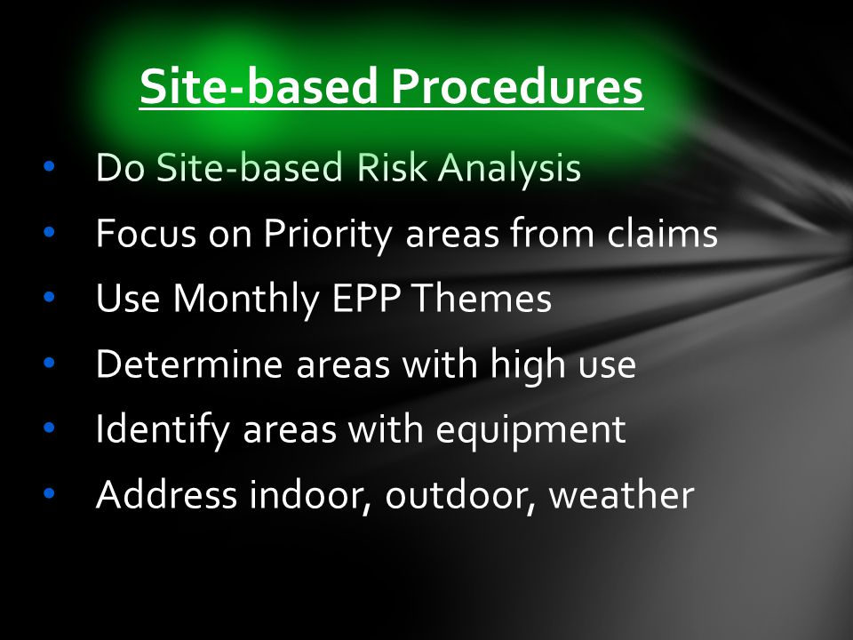 Do Site-based Risk Analysis Focus on Priority areas from claims Use Monthly EPP Themes Determine areas with high use Identify areas with equipment Address indoor, outdoor, weather