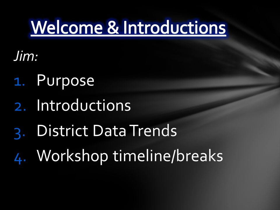 Jim: 1.Purpose 2.Introductions 3.District Data Trends 4.Workshop timeline/breaks