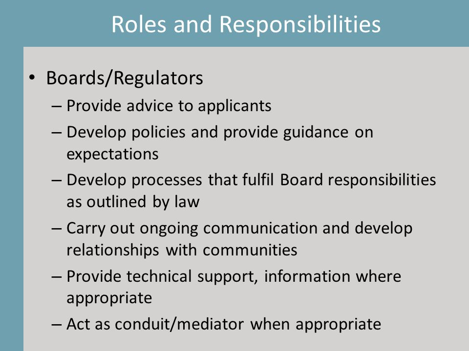 Boards/Regulators – Provide advice to applicants – Develop policies and provide guidance on expectations – Develop processes that fulfil Board responsibilities as outlined by law – Carry out ongoing communication and develop relationships with communities – Provide technical support, information where appropriate – Act as conduit/mediator when appropriate Roles and Responsibilities