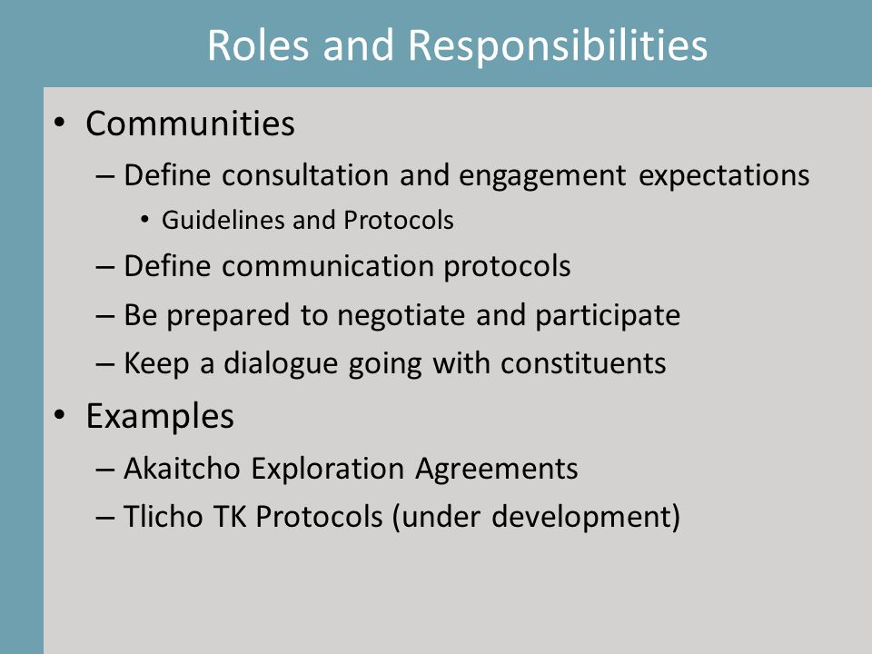 Communities – Define consultation and engagement expectations Guidelines and Protocols – Define communication protocols – Be prepared to negotiate and participate – Keep a dialogue going with constituents Examples – Akaitcho Exploration Agreements – Tlicho TK Protocols (under development) Roles and Responsibilities