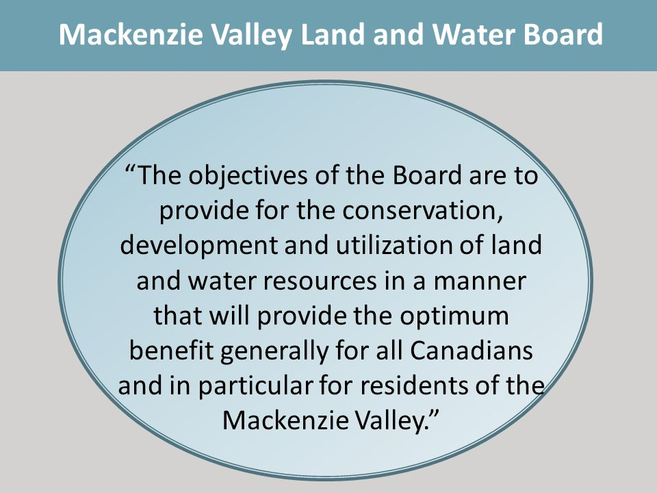 Mackenzie Valley Land and Water Board The objectives of the Board are to provide for the conservation, development and utilization of land and water resources in a manner that will provide the optimum benefit generally for all Canadians and in particular for residents of the Mackenzie Valley.
