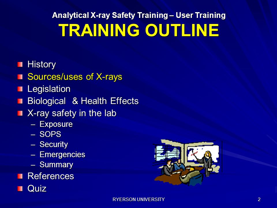 RYERSON UNIVERSITY 2 History Sources/uses of X-rays Legislation Biological & Health Effects X-ray safety in the lab –Exposure –SOPS –Security –Emergencies –Summary ReferencesQuiz Analytical X-ray Safety Training – User Training TRAINING OUTLINE