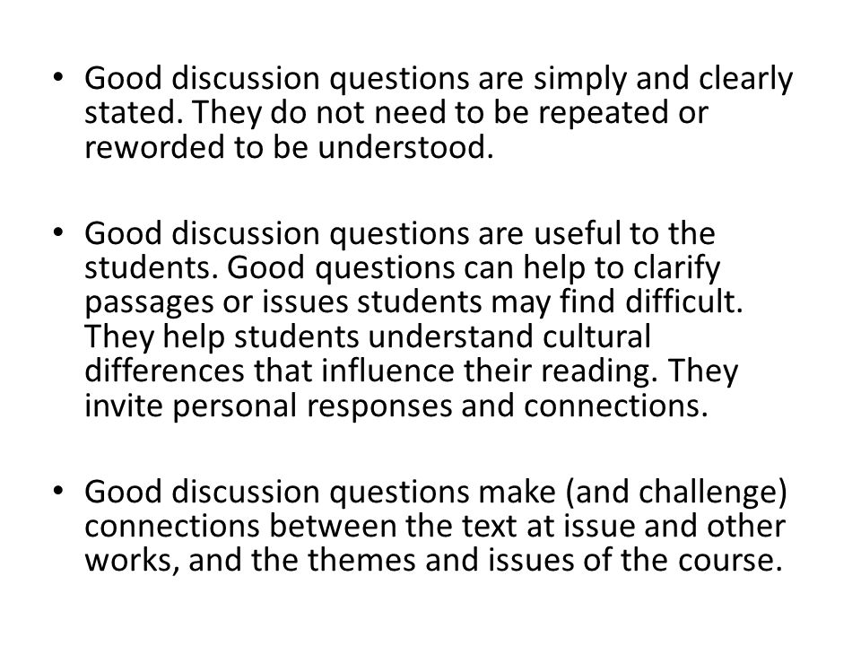 Good discussion questions are simply and clearly stated. They do not need to be repeated or reworded to be understood. Good discussion questions are u