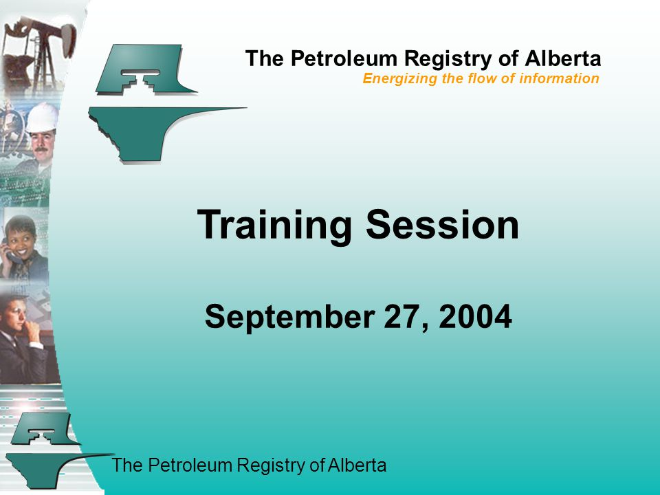 The Petroleum Registry of Alberta Training Session September 27, 2004 The Petroleum Registry of Alberta Energizing the flow of information