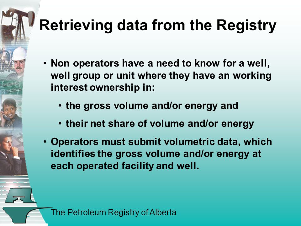 The Petroleum Registry of Alberta Retrieving data from the Registry Non operators have a need to know for a well, well group or unit where they have an working interest ownership in: the gross volume and/or energy and their net share of volume and/or energy Operators must submit volumetric data, which identifies the gross volume and/or energy at each operated facility and well.