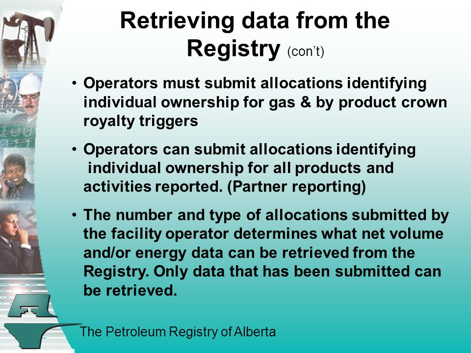 The Petroleum Registry of Alberta Retrieving data from the Registry (con't) Crown Royalty Allocations only means that non operating partners (Working Interest Owners): –Can retrieve their net volume and energy gas and by-product crown royalty information from the Registry.
