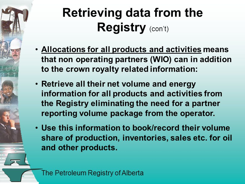 The Petroleum Registry of Alberta Retrieving data from the Registry (con't) Allocations for all products and activities means that non operating partners (WIO) can in addition to the crown royalty related information: Retrieve all their net volume and energy information for all products and activities from the Registry eliminating the need for a partner reporting volume package from the operator.
