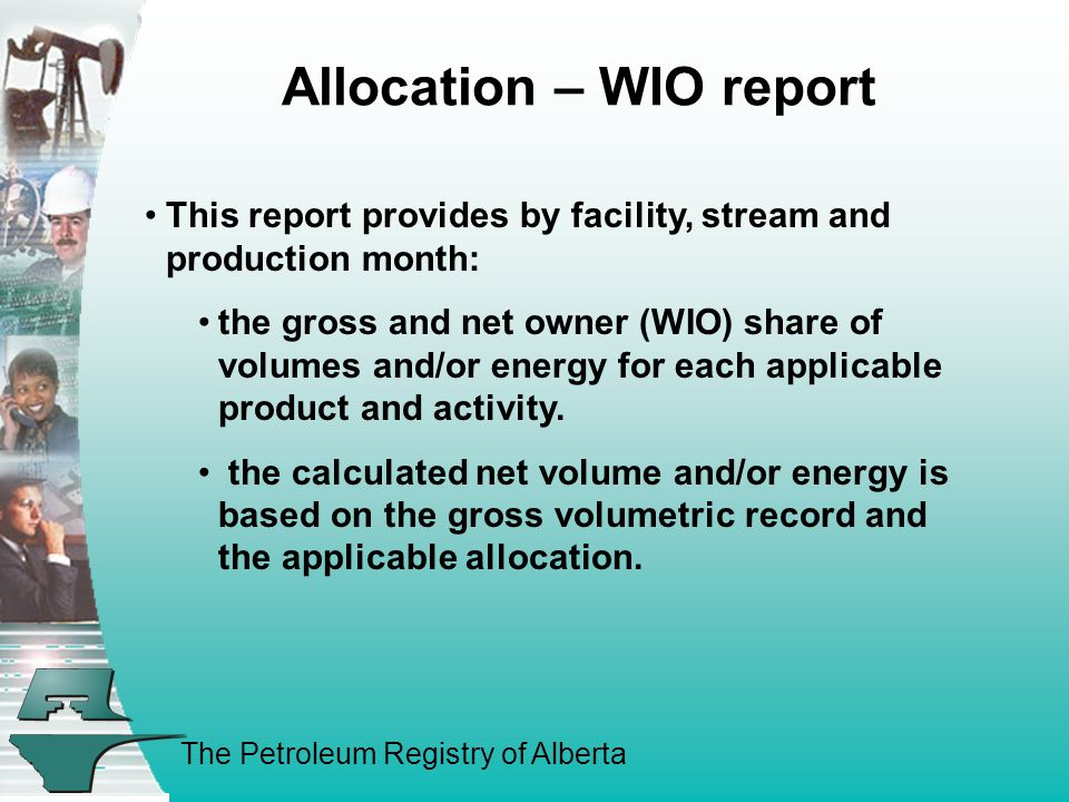 The Petroleum Registry of Alberta Allocation – WIO report (con't) This report can be used to: Validate information against revenues received on cheque exchange day Confirm your share of gross is correct Book accruals for non operated properties This report should be requested each month after the EUB deadline (18 th -20 th ) but before cheque exchange day (25 th )