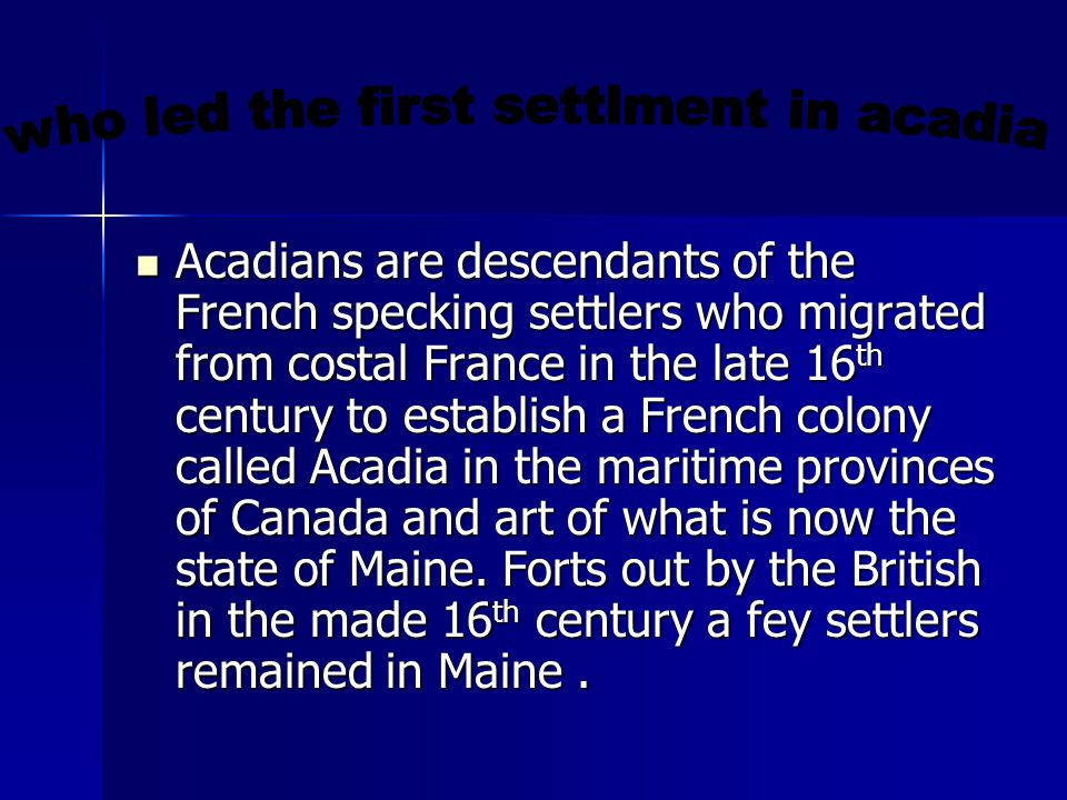 Acadians are descendants of the French specking settlers who migrated from costal France in the late 16 th century to establish a French colony called Acadia in the maritime provinces of Canada and art of what is now the state of Maine.