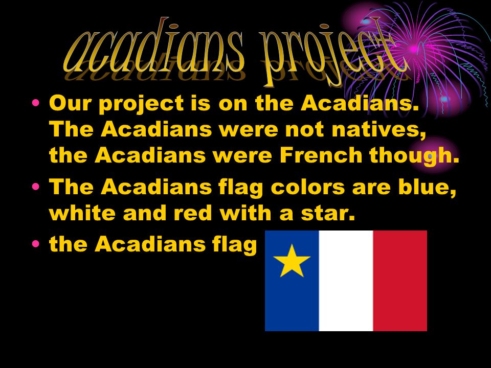 Our project is on the Acadians. The Acadians were not natives, the Acadians were French though.