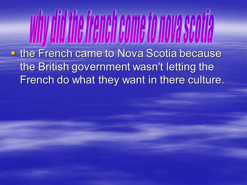  the French came to Nova Scotia because the British government wasn t letting the French do what they want in there culture.