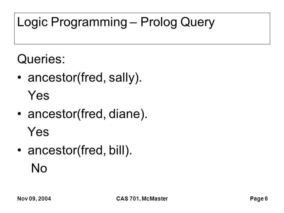 Page 6 Nov 09, 2004CAS 701, McMaster Logic Programming – Prolog Query Queries: ancestor(fred, sally).