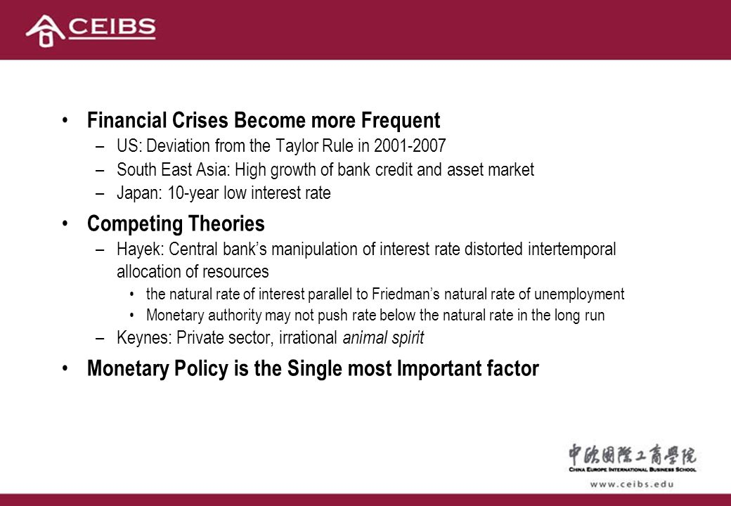 Financial Crises Become more Frequent –US: Deviation from the Taylor Rule in 2001-2007 –South East Asia: High growth of bank credit and asset market –Japan: 10-year low interest rate Competing Theories –Hayek: Central bank's manipulation of interest rate distorted intertemporal allocation of resources the natural rate of interest parallel to Friedman's natural rate of unemployment Monetary authority may not push rate below the natural rate in the long run –Keynes: Private sector, irrational animal spirit Monetary Policy is the Single most Important factor