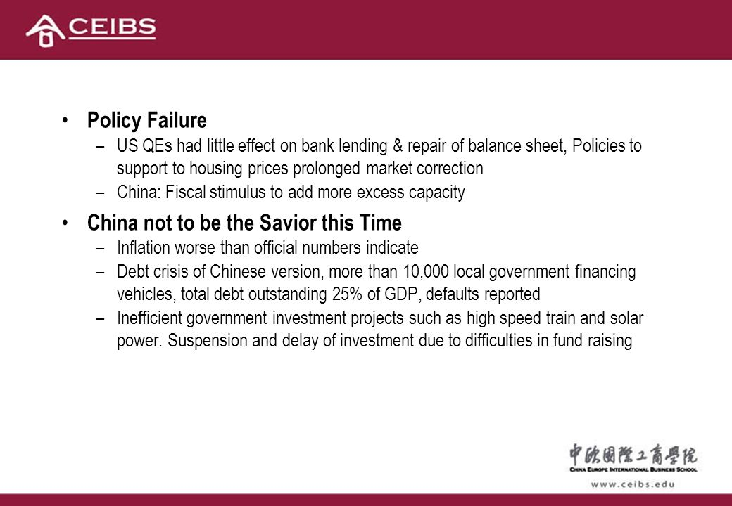 Policy Failure –US QEs had little effect on bank lending & repair of balance sheet, Policies to support to housing prices prolonged market correction –China: Fiscal stimulus to add more excess capacity China not to be the Savior this Time –Inflation worse than official numbers indicate –Debt crisis of Chinese version, more than 10,000 local government financing vehicles, total debt outstanding 25% of GDP, defaults reported –Inefficient government investment projects such as high speed train and solar power.