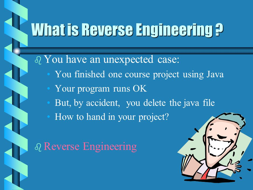 What is Reverse Engineering ? What is Reverse Engineering ? b b You have an unexpected case: You finished one course project using Java Your program r