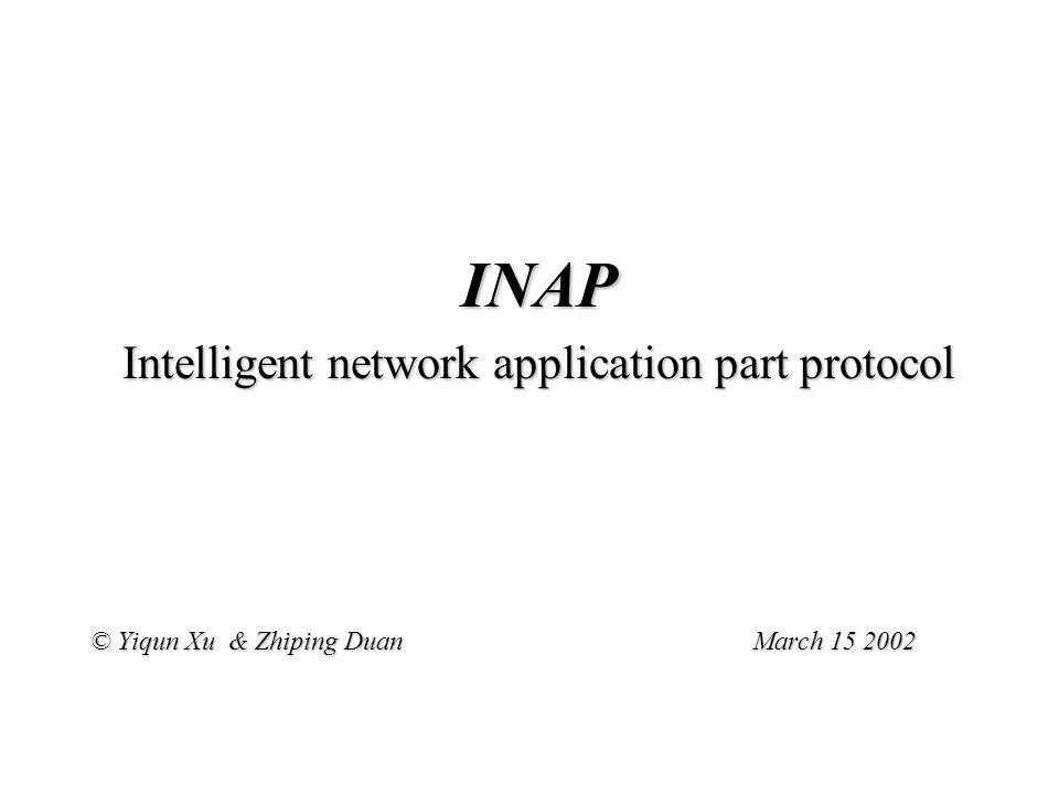 INAP Intelligent network application part protocol © Yiqun Xu & Zhiping Duan March 15 2002