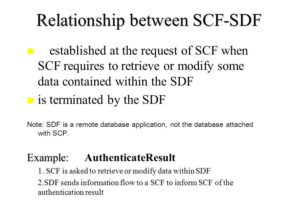 Relationship between SCF-SDF is established at the request of SCF when SCF requires to retrieve or modify some data contained within the SDF is terminated by the SDF Note: SDF is a remote database application, not the database attached with SCP.