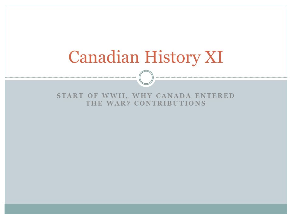 START OF WWII, WHY CANADA ENTERED THE WAR CONTRIBUTIONS Canadian History XI
