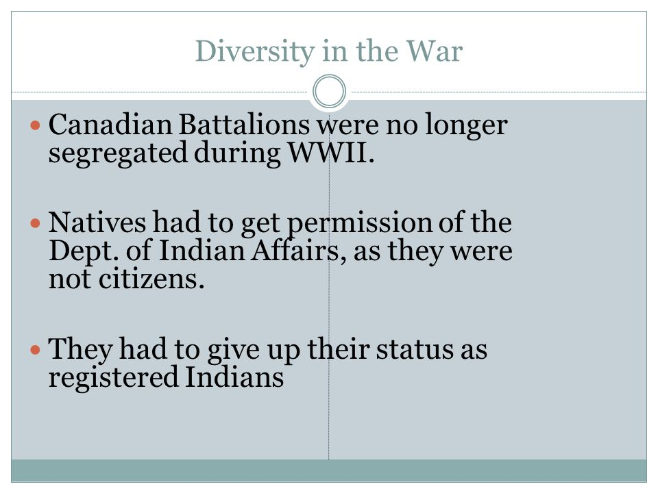 Diversity in the War Canadian Battalions were no longer segregated during WWII.