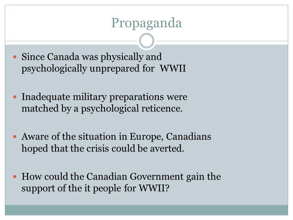 Propaganda Since Canada was physically and psychologically unprepared for WWII Inadequate military preparations were matched by a psychological reticence.