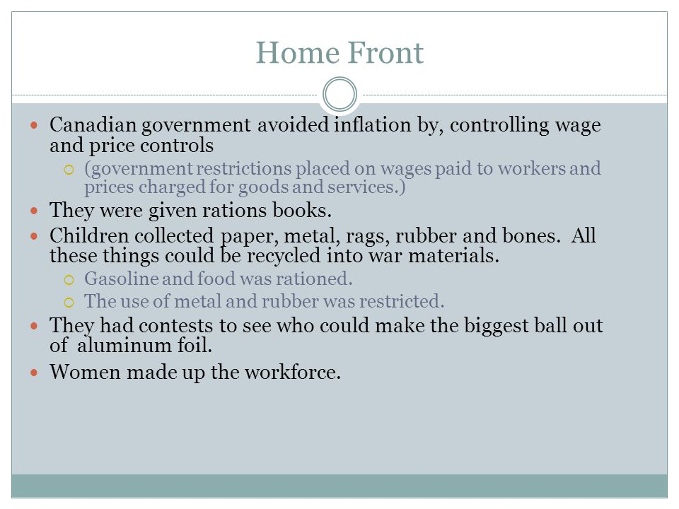 Home Front Canadian government avoided inflation by, controlling wage and price controls  (government restrictions placed on wages paid to workers and prices charged for goods and services.) They were given rations books.