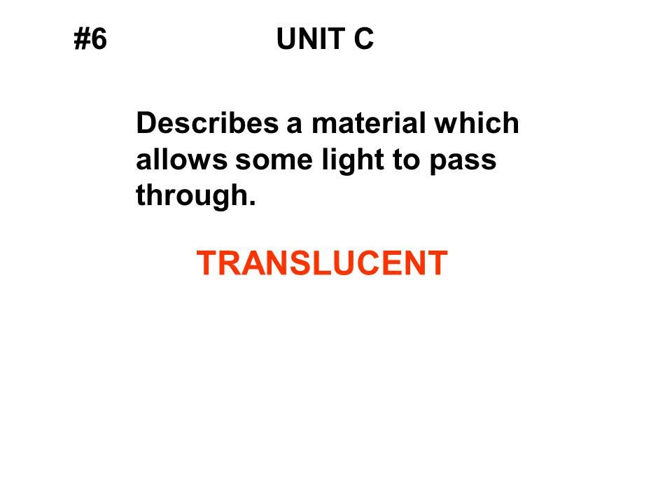 #6UNIT C Describes a material which allows some light to pass through. TRANSLUCENT