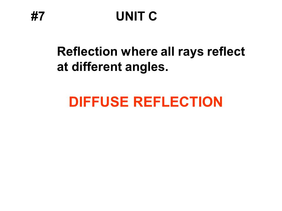 #7UNIT C Reflection where all rays reflect at different angles. DIFFUSE REFLECTION