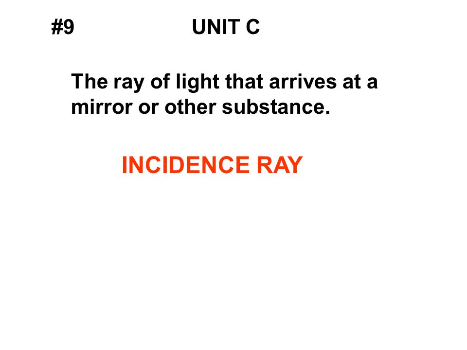 #9UNIT C The ray of light that arrives at a mirror or other substance. INCIDENCE RAY