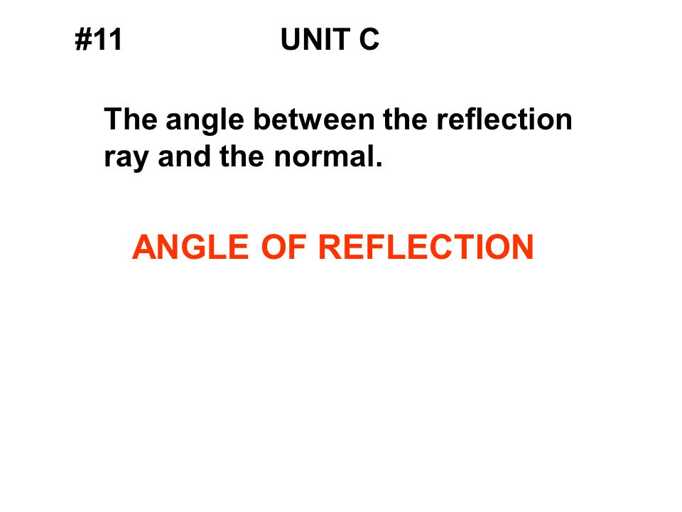 #11UNIT C The angle between the reflection ray and the normal. ANGLE OF REFLECTION