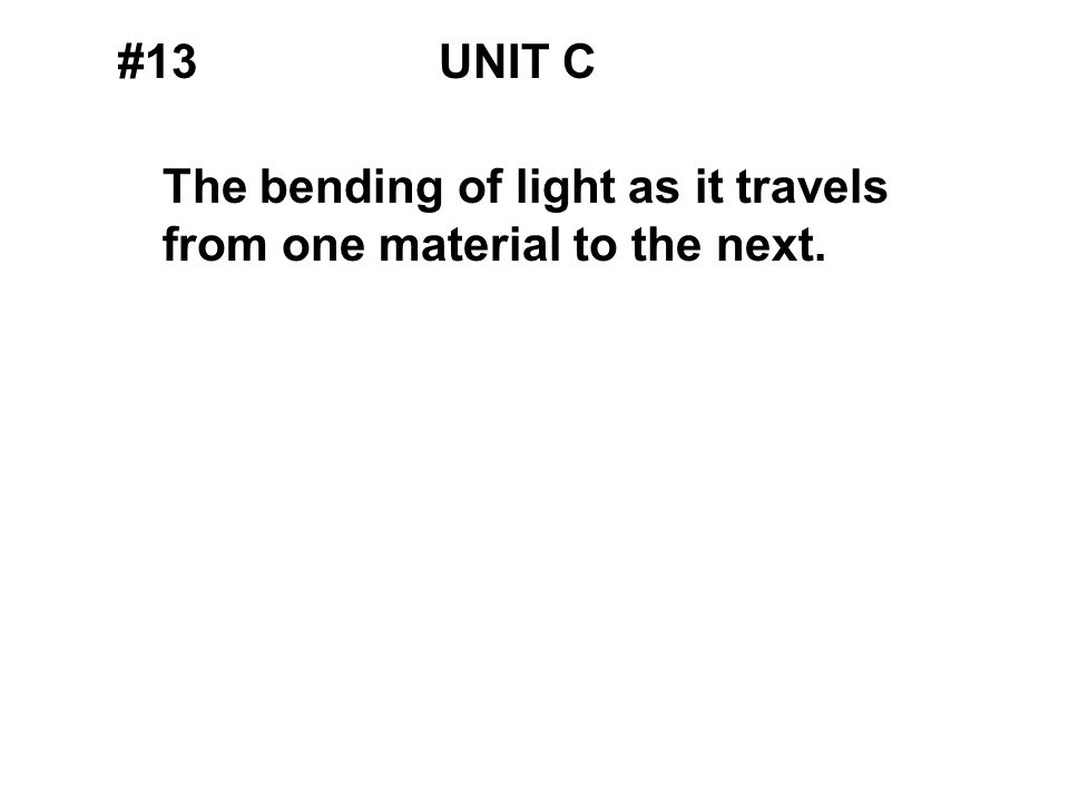 #13UNIT C The bending of light as it travels from one material to the next.