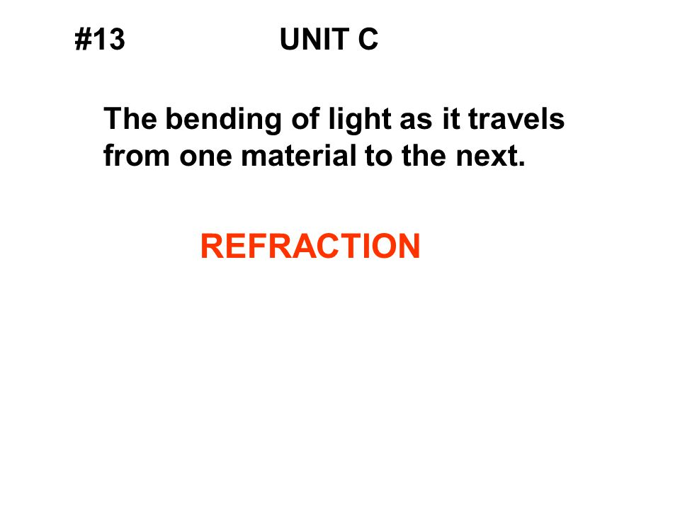 #13UNIT C The bending of light as it travels from one material to the next. REFRACTION