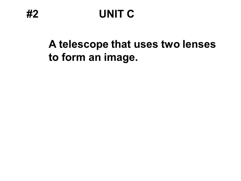 #2UNIT C A telescope that uses two lenses to form an image.