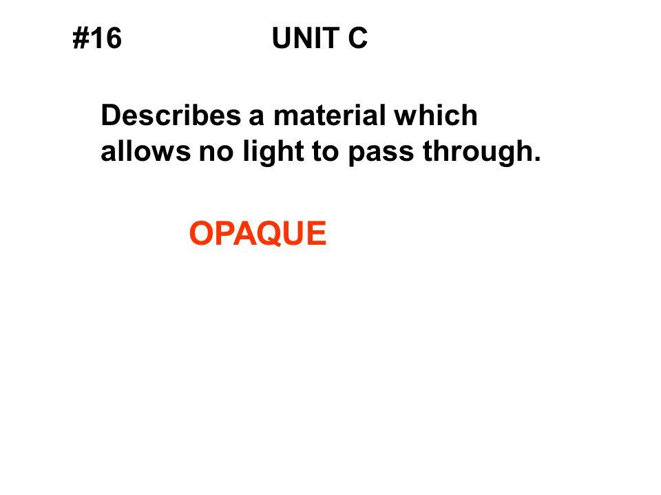 #16UNIT C Describes a material which allows no light to pass through. OPAQUE