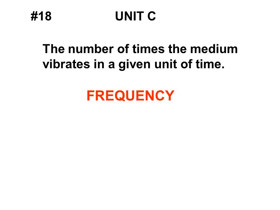 #18UNIT C The number of times the medium vibrates in a given unit of time. FREQUENCY